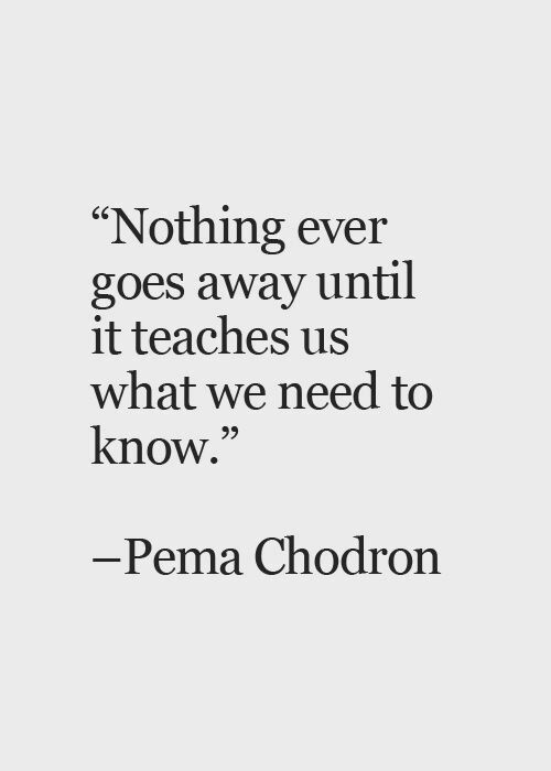 Nothing goes away until it teaches us what we need to know